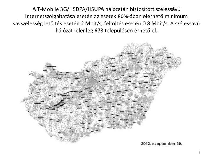 A T-Mobile 3G/HSDPA/HSUPA hálózatán biztosított szélessávú internetszolgáltatása esetén az esetek 80%-ában elérhető minimum sávszélesség letöltés esetén 2 Mbit/s, feltöltés esetén 0,8 Mbit/s. A szélessávú hálózat jelenleg 673 településen érhető el.