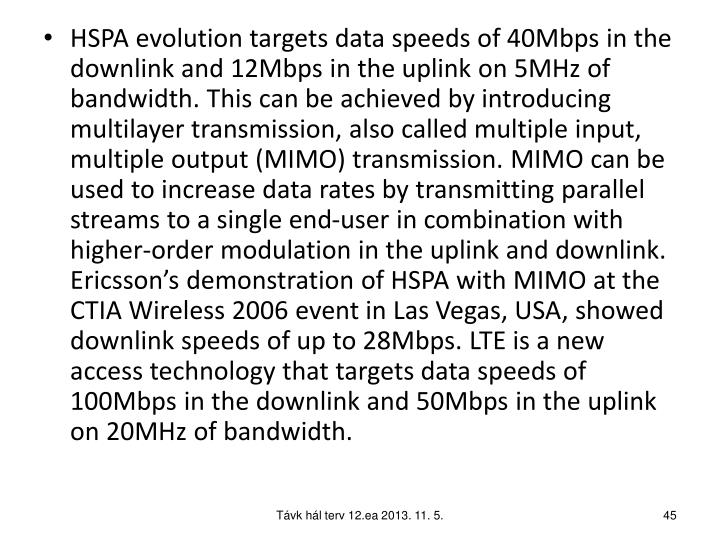 HSPA evolution targets data speeds of 40Mbps in the downlink and 12Mbps in the uplink on 5MHz of bandwidth. This can be achieved by introducing multilayer transmission, also called multiple input, multiple output (MIMO) transmission. MIMO can be used to increase data rates by transmitting parallel streams to a single end-user in combination with higher-order modulation in the uplink and downlink. Ericsson's demonstration of HSPA with MIMO at the CTIA Wireless 2006 event in Las Vegas, USA, showed downlink speeds of up to 28Mbps. LTE is a new access technology that targets data speeds of 100Mbps in the downlink and 50Mbps in the uplink on 20MHz of bandwidth.
