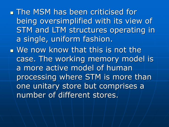The MSM has been criticised for being oversimplified with its view of STM and LTM structures operating in a single, uniform fashion.