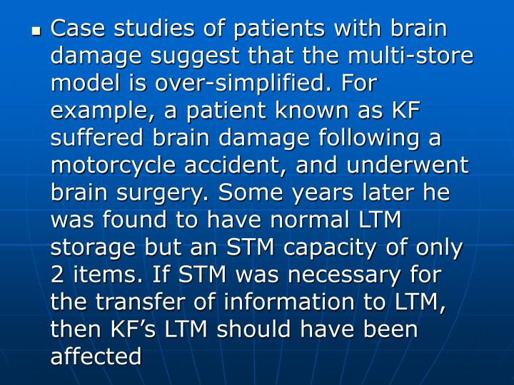 Case studies of patients with brain damage suggest that the multi-store model is over-simplified. For example, a patient known as KF suffered brain damage following a motorcycle accident, and underwent brain surgery. Some years later he was found to have normal LTM storage but an STM capacity of only 2 items. If STM was necessary for the transfer of information to LTM, then KF's LTM should have been affected