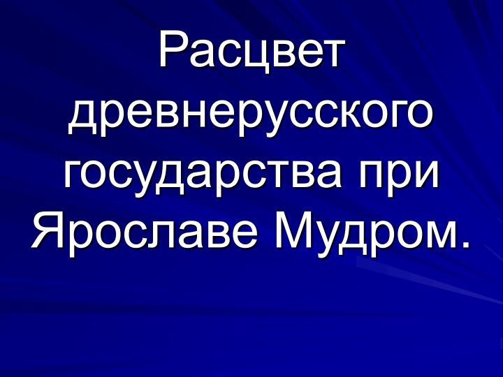 Расцвет древнерусского государства при Ярославе Мудром.