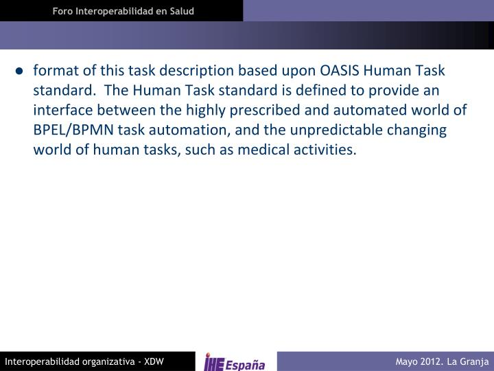 format of this task description based upon OASIS Human Task standard.  The Human Task standard is defined to provide an interface between the highly prescribed and automated world of BPEL/BPMN task automation, and the unpredictable changing world of human tasks, such as medical activities.