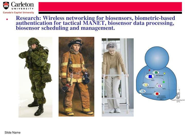 Research: Wireless networking for biosensors, biometric-based authentication for tactical MANET, biosensor data processing, biosensor scheduling and management.