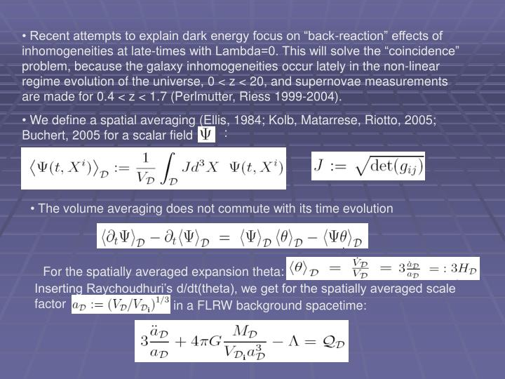 "Recent attempts to explain dark energy focus on ""back-reaction"" effects of inhomogeneities at late-times with Lambda=0. This will solve the ""coincidence"" problem, because the galaxy inhomogeneities occur lately in the non-linear regime evolution of the universe, 0 < z < 20, and supernovae measurements are made for 0.4 < z < 1.7 (Perlmutter, Riess 1999-2004)."