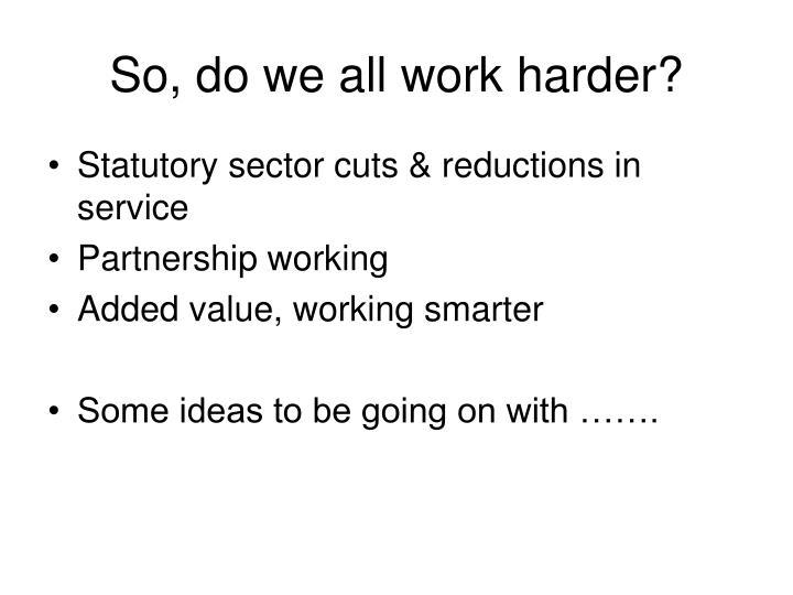 So, do we all work harder?