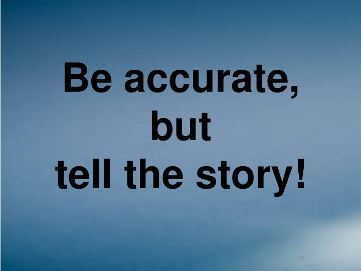 Be accurate,