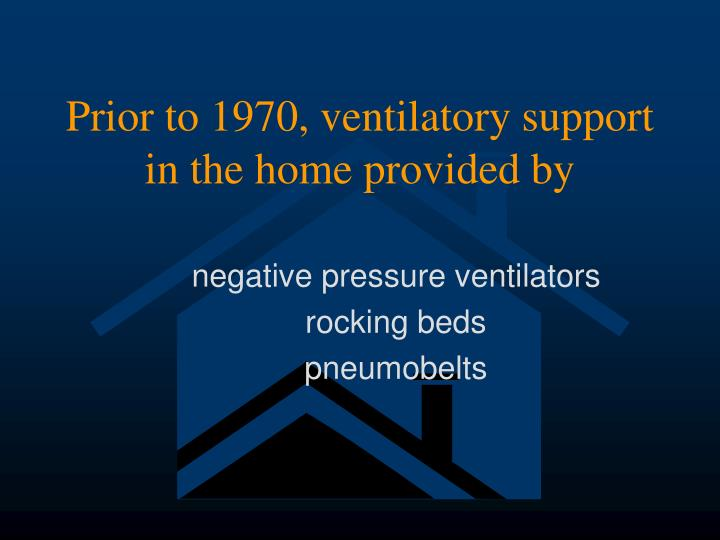 Prior to 1970, ventilatory support in the home provided by