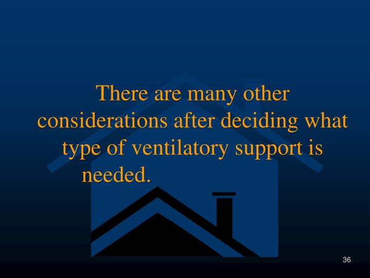There are many other considerations after deciding what type of ventilatory support is needed.