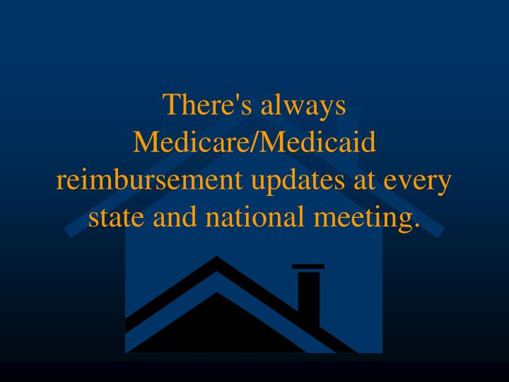 There's always Medicare/Medicaid reimbursement updates at every state and national meeting.