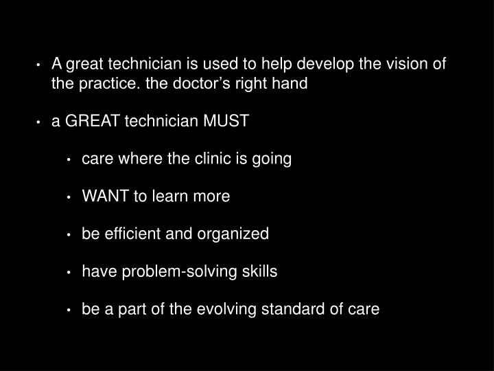 A great technician is used to help develop the vision of the practice. the doctor's right hand