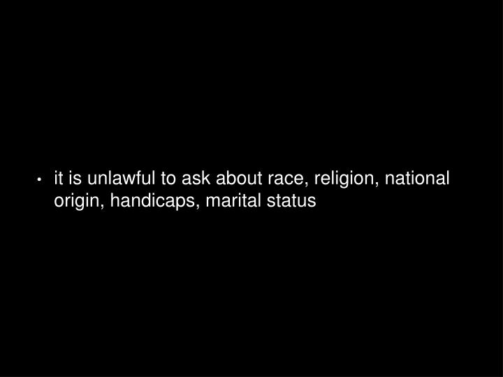 it is unlawful to ask about race, religion, national origin, handicaps, marital status