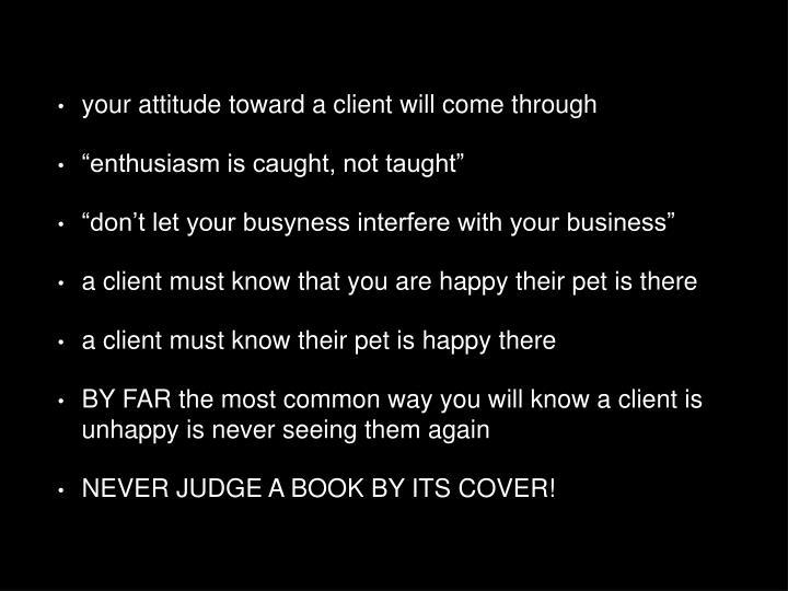 your attitude toward a client will come through