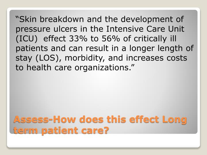 """""""Skin breakdown and the development of pressure ulcers in the Intensive Care Unit (ICU)  effect 33% to 56% of critically ill patients and can result in a longer length of stay (LOS), morbidity, and increases costs to health care organizations."""""""
