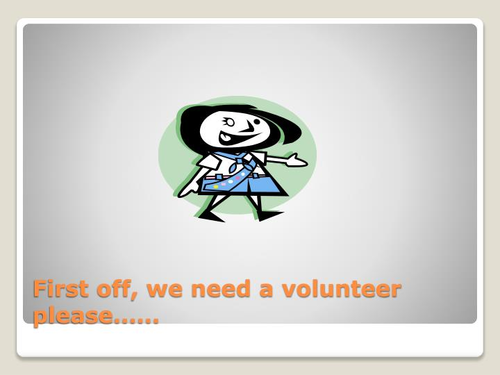 First off, we need a volunteer please……