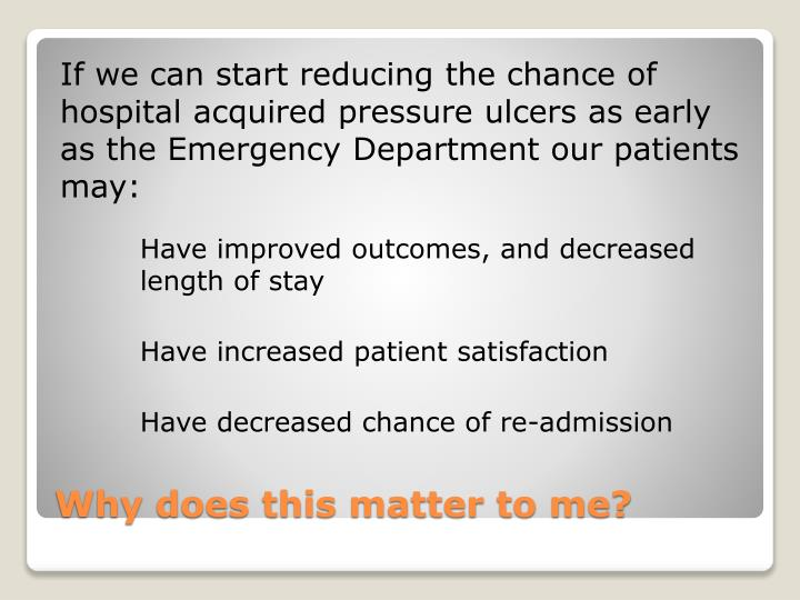 If we can start reducing the chance of hospital acquired pressure ulcers as early as the Emergency Department our patients may: