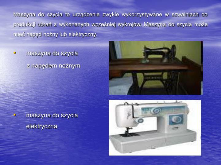 Maszyna do szycia to urządzenie zwykle wykorzystywane w szwalniach do produkcji ubrań z wykonanych wcześniej wykrojów. Maszyna do szycia może mieć napęd nożny lub elektryczny.