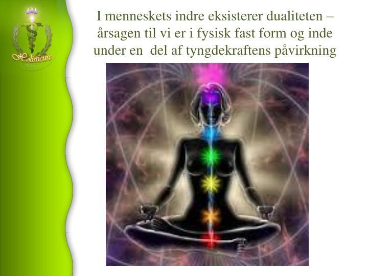 I menneskets indre eksisterer dualiteten – årsagen til vi er i fysisk fast form og inde under en  del af tyngdekraftens påvirkning
