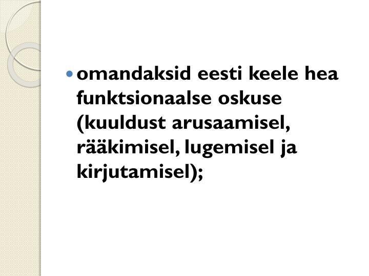 omandaksid eesti keele hea funktsionaalse oskuse (kuuldust arusaamisel, rääkimisel, lugemisel ja kirjutamisel);