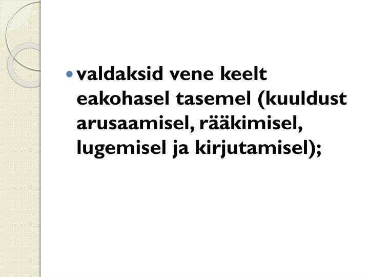 valdaksid vene keelt eakohasel tasemel (kuuldust arusaamisel, rääkimisel,  lugemisel ja kirjutamisel);