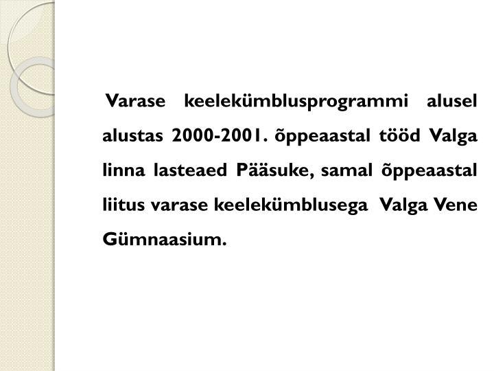 Varase keelekümblusprogrammi alusel alustas 2000-2001. õppeaastal tööd Valga linna lasteaed Pääsuke, samal õppeaastal liitus varase keelekümblusega  Valga Vene Gümnaasium.