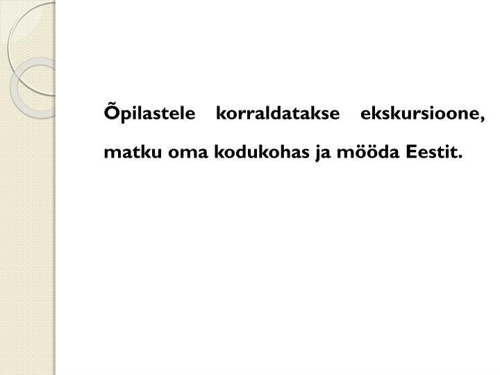 Õpilastele korraldatakse ekskursioone, matku oma kodukohas ja mööda Eestit.