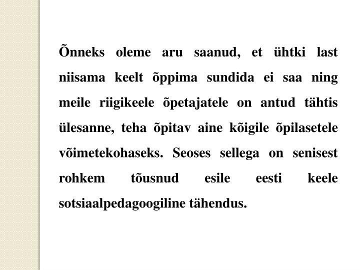 Õnneks oleme aru saanud, et ühtki last niisama keelt õppima sundida ei saa ning meile riigikeele õpetajatele on antud tähtis ülesanne, teha õpitav aine kõigile õpilasetele võimetekohaseks. Seoses sellega on senisest rohkem tõusnud esile eesti keele sotsiaalpedagoogiline tähendus.
