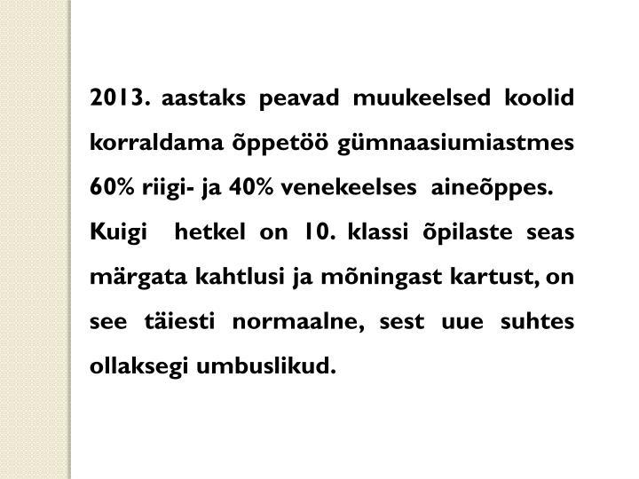 2013. aastaks peavad muukeelsed koolid korraldama õppetöö gümnaasiumiastmes 60% riigi- ja 40% venekeelses  aineõppes.