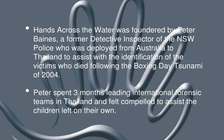 Hands Across the Water was foundered by Peter Baines, a former Detective Inspector of the NSW Police...