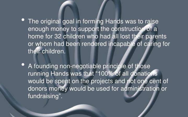 The original goal in forming Hands was to raise enough money to support the construction of a home for 32 children who had all lost their parents or whom had been rendered incapable of caring for their children.