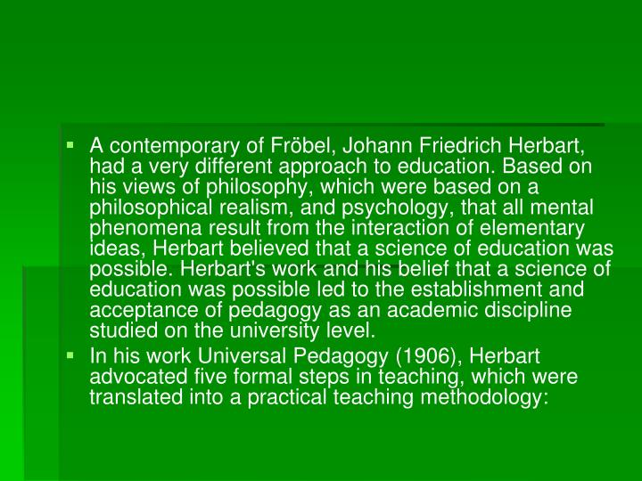 A contemporary of Fröbel, Johann Friedrich Herbart, had a very different approach to education. Based on his views of philosophy, which were based on a philosophical realism, and psychology, that all mental phenomena result from the interaction of elementary ideas, Herbart believed that a science of education was possible. Herbart's work and his belief that a science of education was possible led to the establishment and acceptance of pedagogy as an academic discipline studied on the university level.