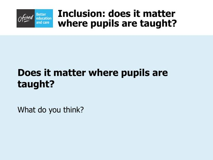 Inclusion does it matter where pupils are taught2