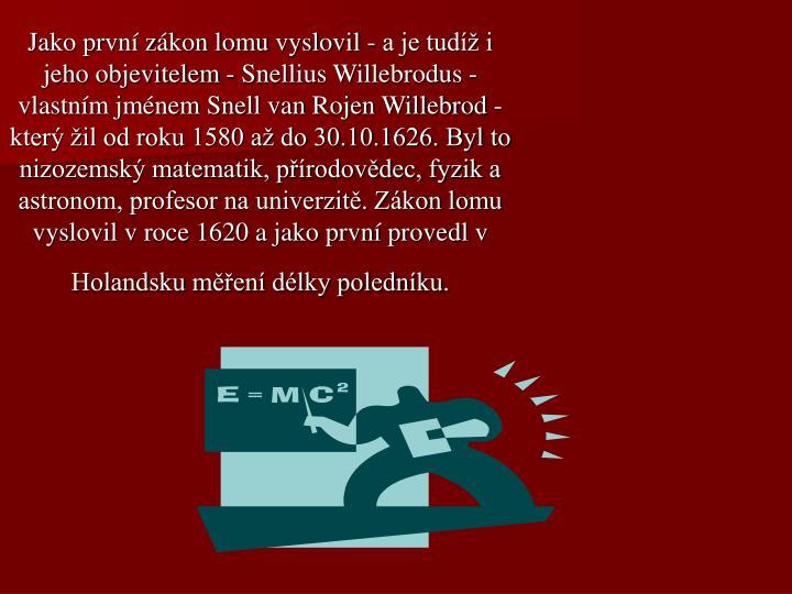 Jako první zákon lomu vyslovil - a je tudíž i jeho objevitelem - Snellius Willebrodus - vlastním jménem Snell van Rojen Willebrod - který žil od roku 1580 až do 30.10.1626. Byl to nizozemský matematik, přírodovědec, fyzik a astronom, profesor na univerzitě. Zákon lomu vyslovil v roce 1620 a jako první provedl v Holandsku měření délky poledníku.