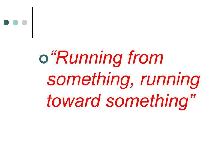"""""""Running from something, running toward something"""""""