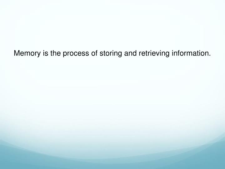 Memory is the process of storing and retrieving information.