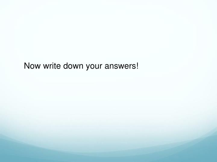 Now write down your answers!