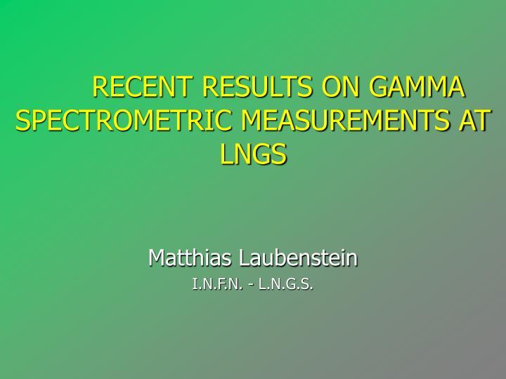 recent results on gamma spectrometric measurements at lngs matthias laubenstein i n f n l n g s