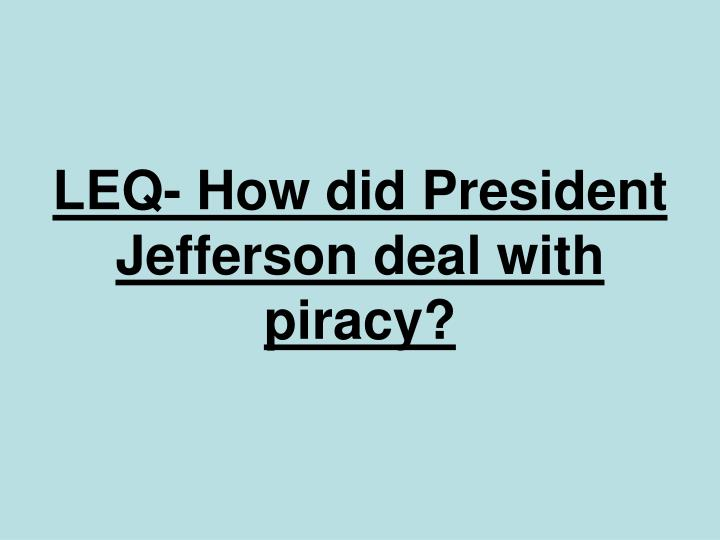 LEQ- How did President Jefferson deal with piracy?