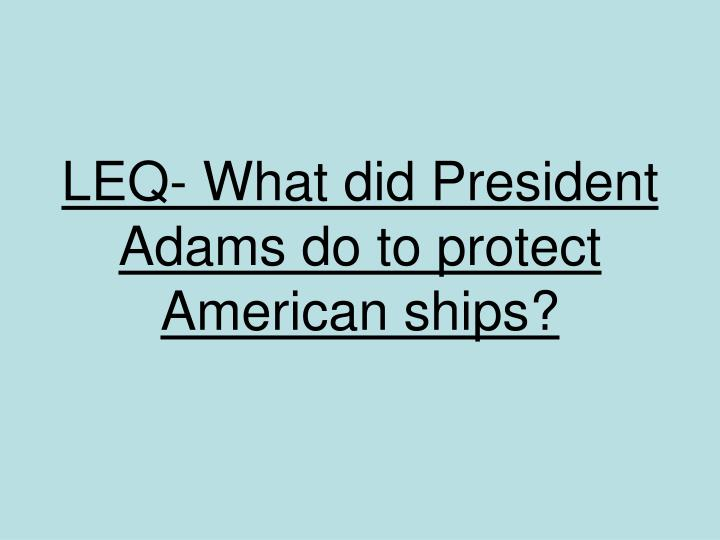 LEQ- What did President Adams do to protect American ships?