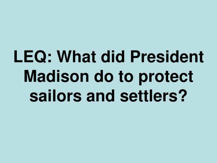 LEQ: What did President Madison do to protect sailors and settlers?