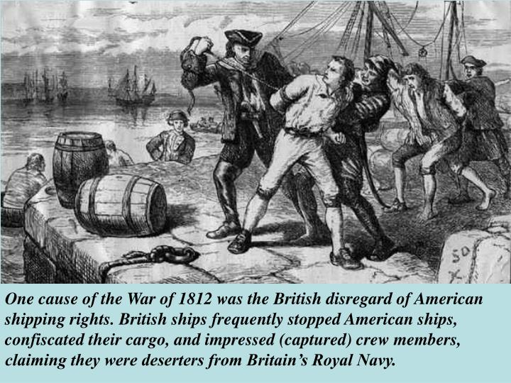 One cause of the War of 1812 was the British disregard of American shipping rights. British ships frequently stopped American ships, confiscated their cargo, and impressed (captured) crew members, claiming they were deserters from Britain's Royal Navy.