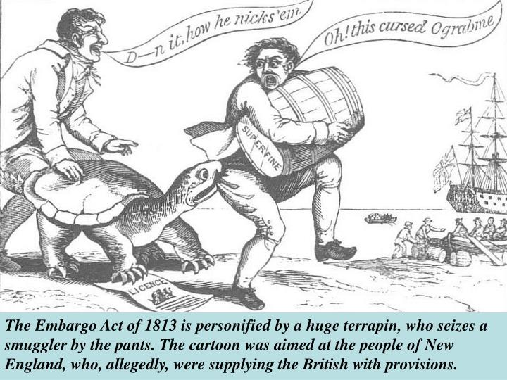 The Embargo Act of 1813 is personified by a huge terrapin, who seizes a smuggler by the pants. The cartoon was aimed at the people of New England, who, allegedly, were supplying the British with provisions.