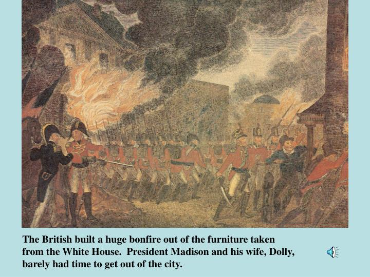 The British built a huge bonfire out of the furniture taken from the White House.  President Madison and his wife, Dolly, barely had time to get out of the city.