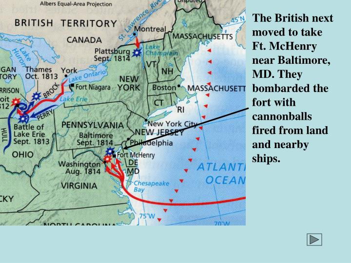 The British next moved to take Ft. McHenry near Baltimore, MD. They bombarded the fort with cannonballs fired from land and nearby ships.