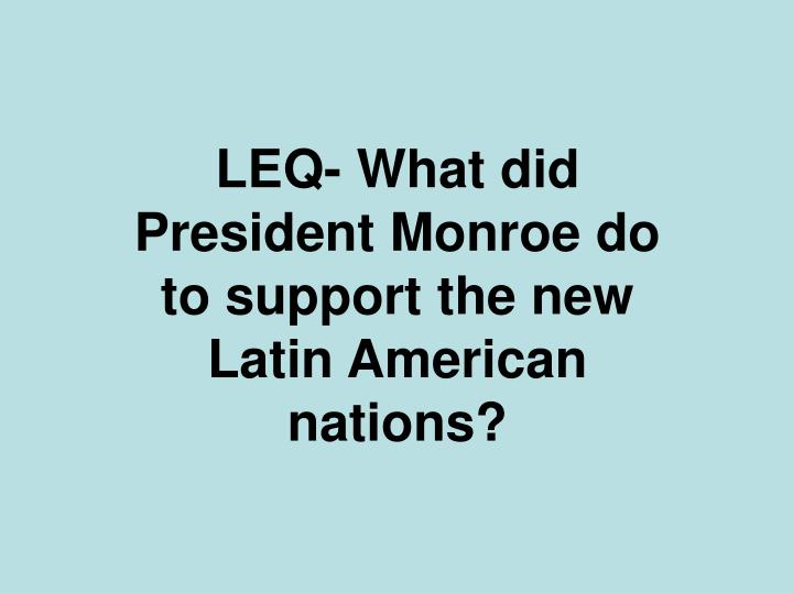 LEQ- What did President Monroe do to support the new Latin American nations?