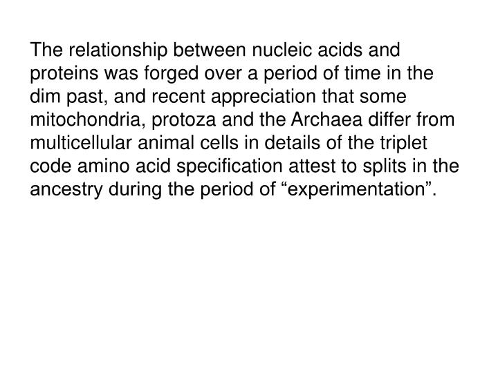 "The relationship between nucleic acids and proteins was forged over a period of time in the dim past, and recent appreciation that some mitochondria, protoza and the Archaea differ from multicellular animal cells in details of the triplet code amino acid specification attest to splits in the ancestry during the period of ""experimentation""."