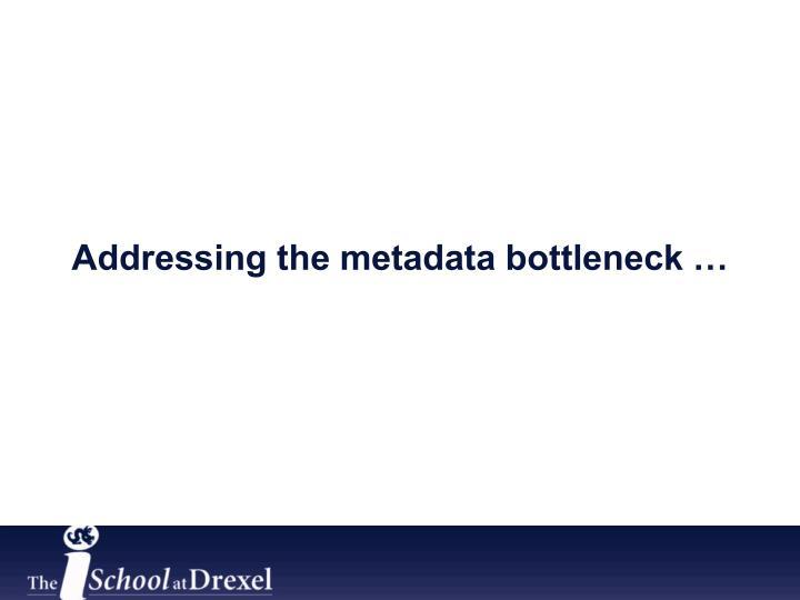 Addressing the metadata bottleneck …