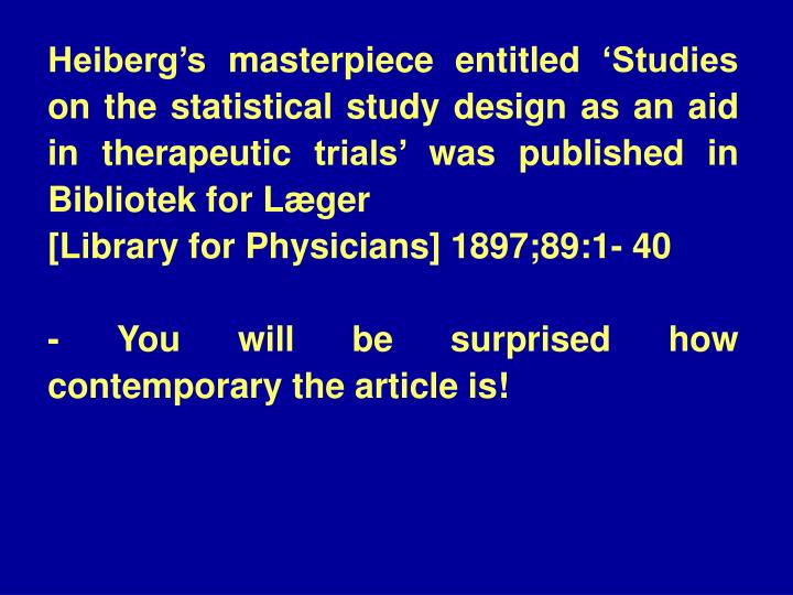 Heiberg's masterpiece entitled 'Studies on the statistical study design as an aid in therapeutic trials' was published in Bibliotek for Læger