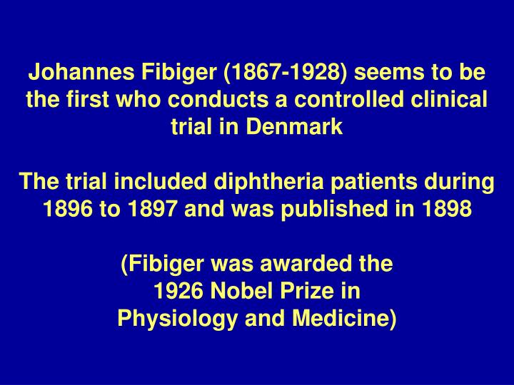 Johannes Fibiger (1867-1928) seems to be the first who conducts a controlled clinical trial in Denmark