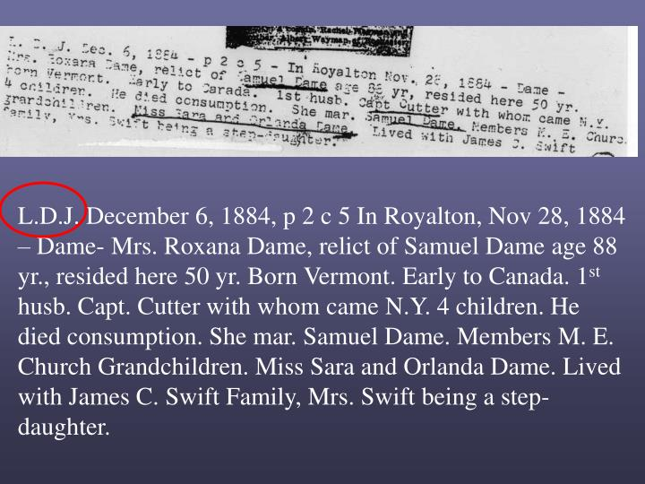 L.D.J. December 6, 1884, p 2 c 5 In Royalton, Nov 28, 1884 – Dame- Mrs. Roxana Dame, relict of Samuel Dame age 88 yr., resided here 50 yr. Born Vermont. Early to Canada. 1