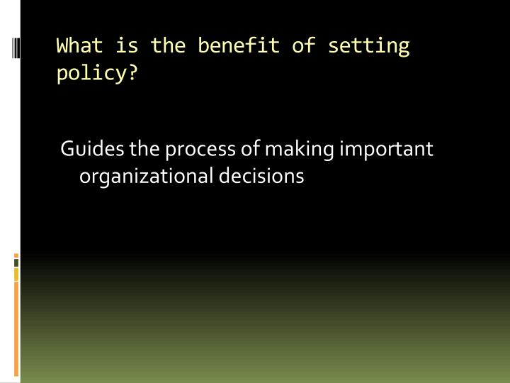 What is the benefit of setting policy?